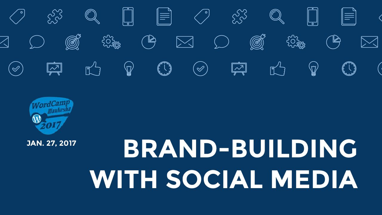 WordCamp Waukesha 2017 - Brand-Building With Social Media